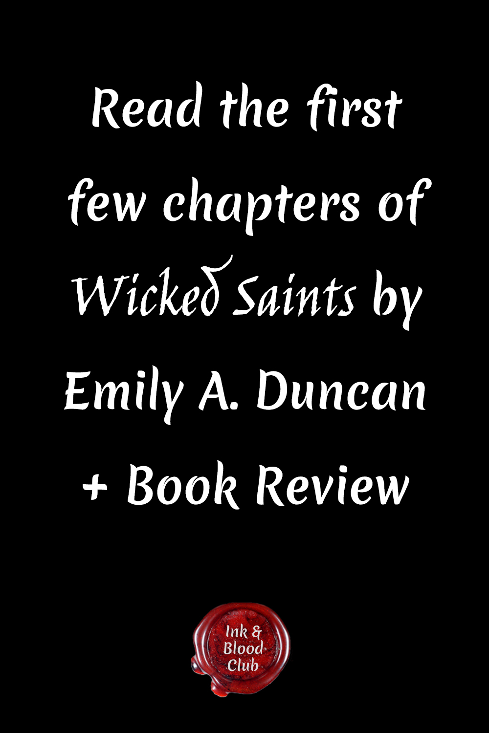 Book review for the gorgeously written Wicked Saints by Emily A. Duncan #fantasy #fiction #bookstagram Image is a black background with white letters that say Read the first few chapters of Wicked Saints by Emily A. Duncan + Book Review. At the bottom of the image is a red wax seal that says Ink & Blood Club.